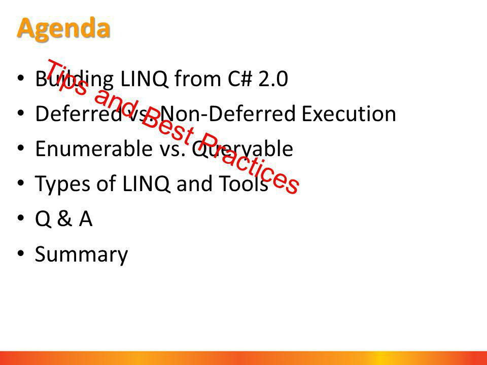 Agenda Building LINQ from C# 2.0 Deferred vs. Non-Deferred Execution Enumerable vs. Queryable Types of LINQ and Tools Q & A Summary Tips and Best Prac