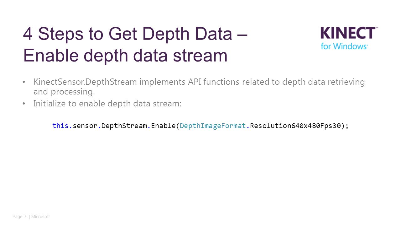 Page 7 | Microsoft 4 Steps to Get Depth Data – Enable depth data stream KinectSensor.DepthStream implements API functions related to depth data retrieving and processing.