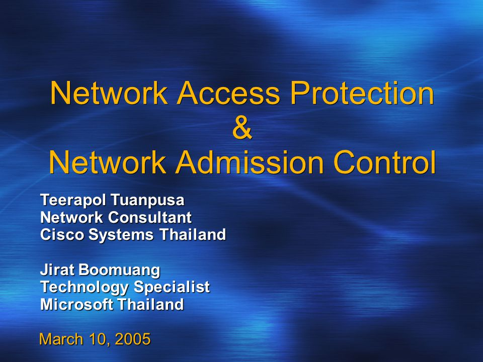 Network Access Protection & Network Admission Control March 10, 2005 Teerapol Tuanpusa Network Consultant Cisco Systems Thailand Jirat Boomuang Technology Specialist Microsoft Thailand