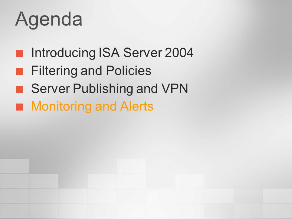 Agenda Introducing ISA Server 2004 Filtering and Policies Server Publishing and VPN Monitoring and Alerts