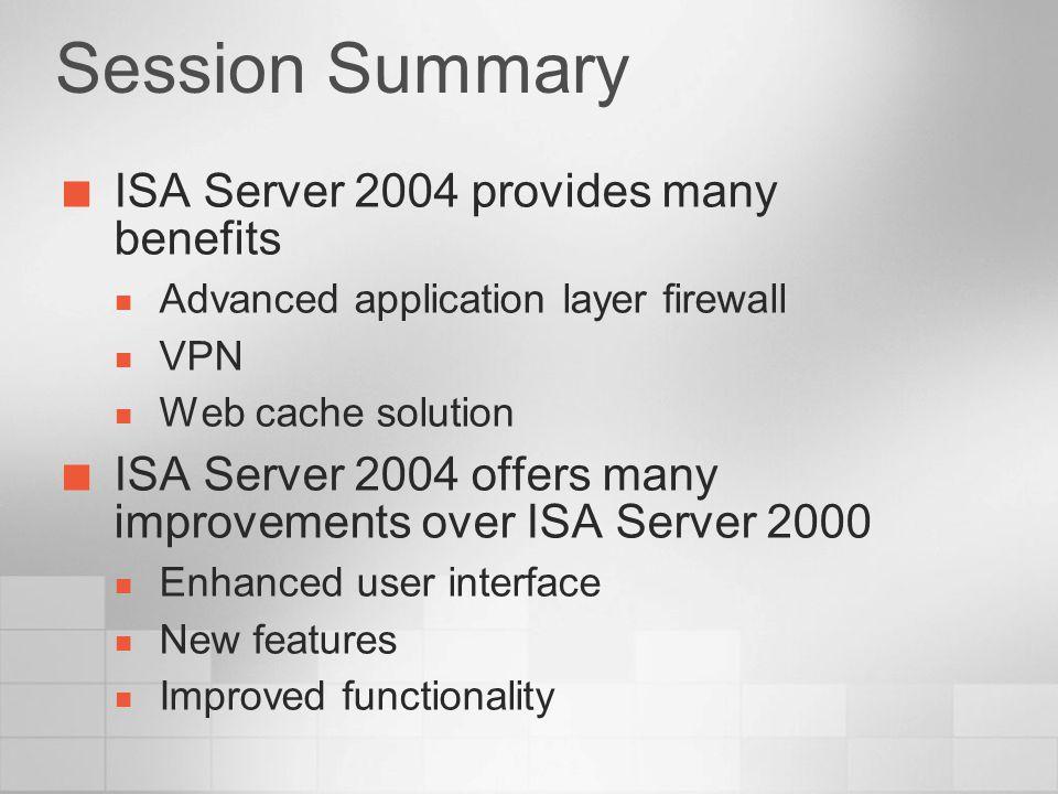Session Summary ISA Server 2004 provides many benefits Advanced application layer firewall VPN Web cache solution ISA Server 2004 offers many improvem