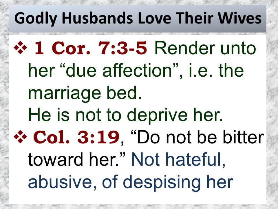 Godly Husbands Love Their Wives  1 Cor. 7:3-5 Render unto her due affection , i.e.