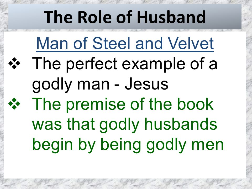 The Role of Husband Man of Steel and Velvet  The perfect example of a godly man - Jesus  The premise of the book was that godly husbands begin by being godly men