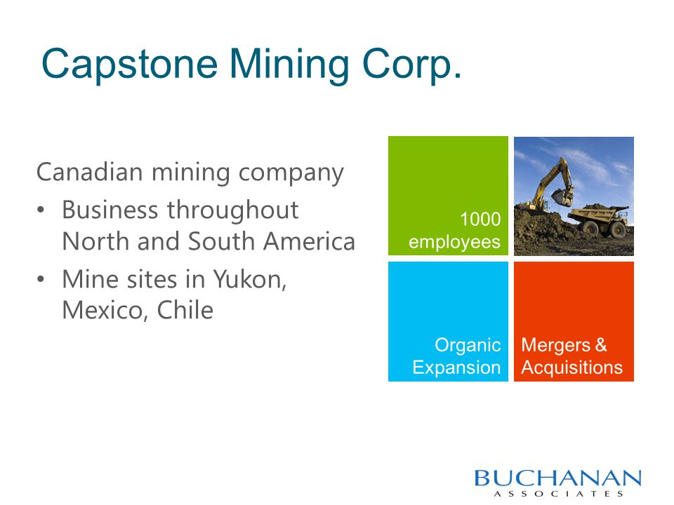 Capstone Mining Corp. Canadian mining company Business throughout North and South America Mine sites in Yukon, Mexico, Chile