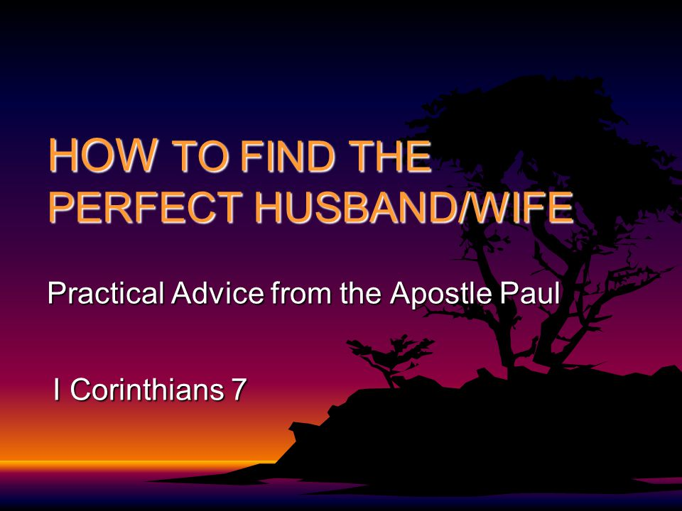 HOW TO FIND THE PERFECT HUSBAND/WIFE Practical Advice from the Apostle Paul I Corinthians 7