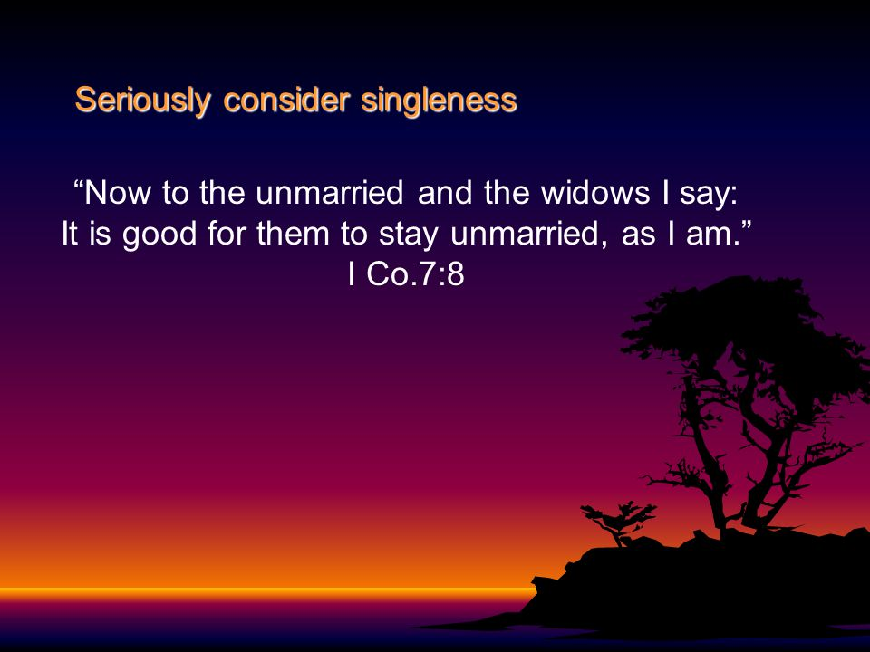 """Seriously consider singleness """"Now to the unmarried and the widows I say: It is good for them to stay unmarried, as I am."""" I Co.7:8"""