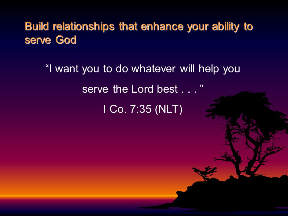 """Build relationships that enhance your ability to serve God """"I want you to do whatever will help you serve the Lord best... """" I Co. 7:35 (NLT)"""