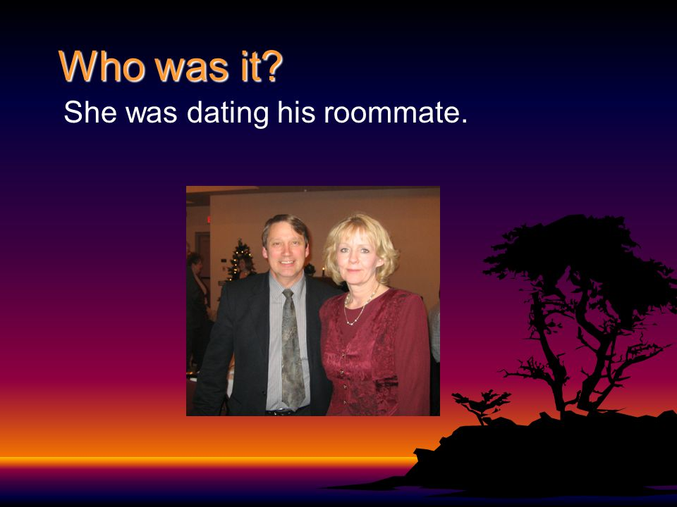 Who was it? She was dating his roommate.