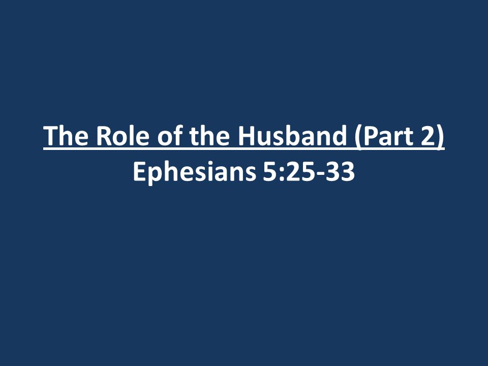 The Role of the Husband (Part 2) Ephesians 5:25-33