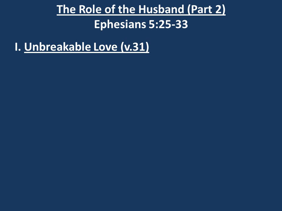 The Role of the Husband (Part 2) Ephesians 5:25-33 I.Unbreakable Love (v.31) Malachi 2:16 I hate divorce, says the LORD God of Israel, and I hate a man's covering himself [Or his wife] with violence as well as with his garment, says the LORD Almighty.