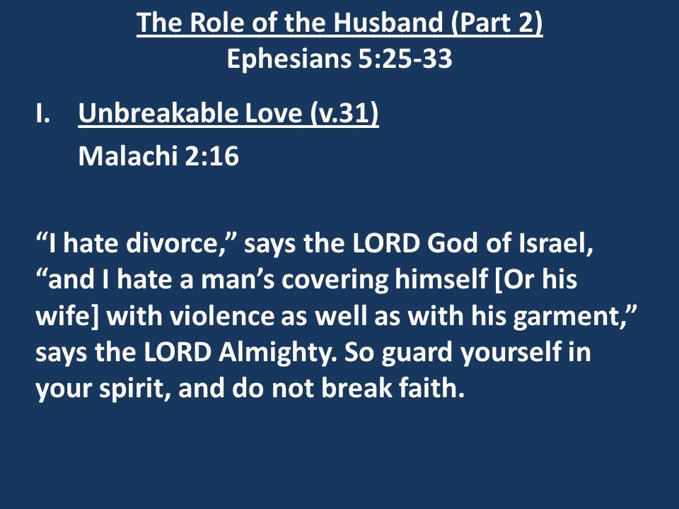 The Role of the Husband (Part 2) Ephesians 5:25-33 I.Unbreakable Love (v.31) Matthew 5:31-32 31) It has been said, `Anyone who divorces his wife must give her a certificate of divorce 32) But I tell you that anyone who divorces his wife, except for marital unfaithfulness, causes her to become an adulteress, and anyone who marries the divorced woman commits adultery.