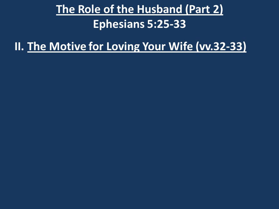 The Role of the Husband (Part 2) Ephesians 5:25-33 II. The Motive for Loving Your Wife (vv.32-33)