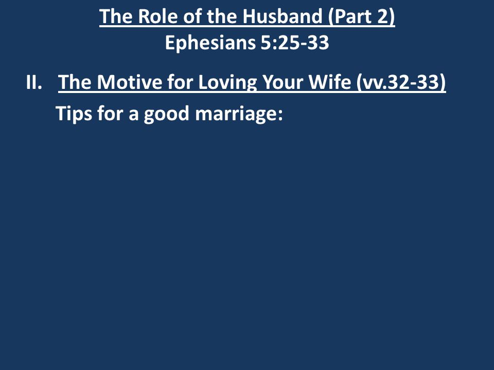 The Role of the Husband (Part 2) Ephesians 5:25-33 II.