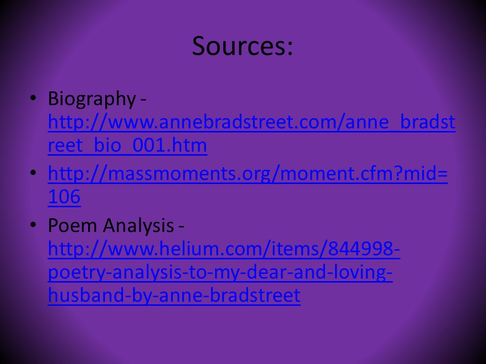 Sources: Biography - http://www.annebradstreet.com/anne_bradst reet_bio_001.htm http://www.annebradstreet.com/anne_bradst reet_bio_001.htm http://massmoments.org/moment.cfm?mid= 106 http://massmoments.org/moment.cfm?mid= 106 Poem Analysis - http://www.helium.com/items/844998- poetry-analysis-to-my-dear-and-loving- husband-by-anne-bradstreet http://www.helium.com/items/844998- poetry-analysis-to-my-dear-and-loving- husband-by-anne-bradstreet