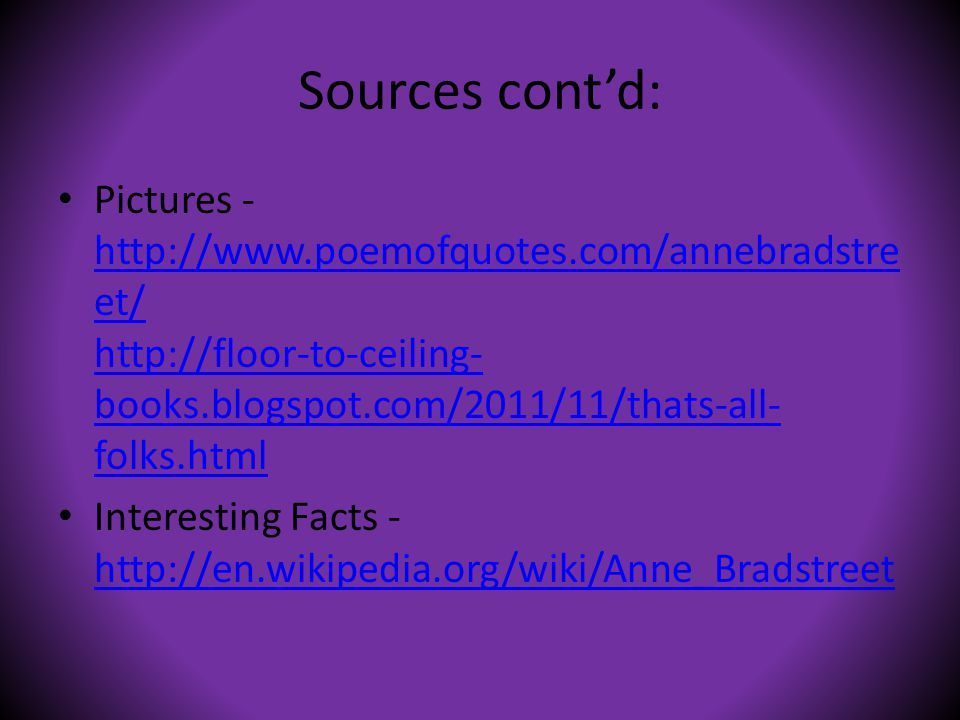 Sources cont'd: Pictures - http://www.poemofquotes.com/annebradstre et/ http://floor-to-ceiling- books.blogspot.com/2011/11/thats-all- folks.html http://www.poemofquotes.com/annebradstre et/ http://floor-to-ceiling- books.blogspot.com/2011/11/thats-all- folks.html Interesting Facts - http://en.wikipedia.org/wiki/Anne_Bradstreet http://en.wikipedia.org/wiki/Anne_Bradstreet