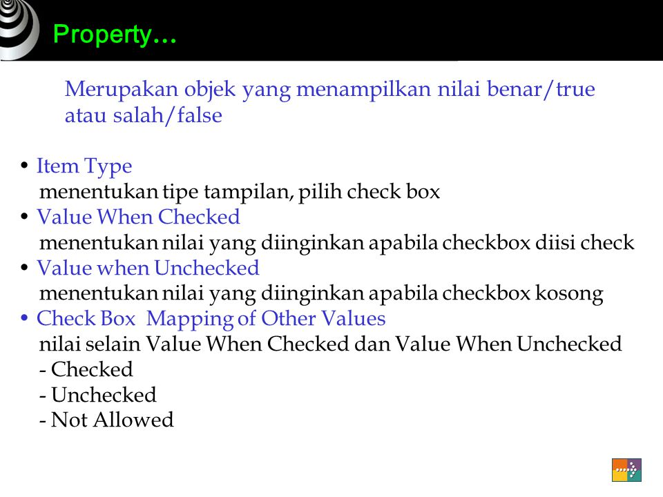 Property … Merupakan objek yang menampilkan nilai benar/true atau salah/false Item Type menentukan tipe tampilan, pilih check box Value When Checked menentukan nilai yang diinginkan apabila checkbox diisi check Value when Unchecked menentukan nilai yang diinginkan apabila checkbox kosong Check Box Mapping of Other Values nilai selain Value When Checked dan Value When Unchecked - Checked - Unchecked - Not Allowed