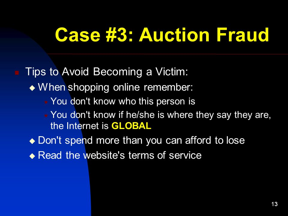 13 Case #3: Auction Fraud Tips to Avoid Becoming a Victim:  When shopping online remember:  You don t know who this person is  You don t know if he/she is where they say they are, the Internet is GLOBAL  Don t spend more than you can afford to lose  Read the website s terms of service