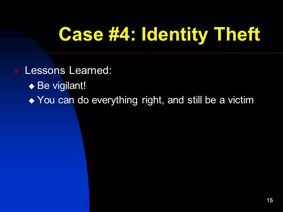 15 Case #4: Identity Theft Lessons Learned:  Be vigilant!  You can do everything right, and still be a victim