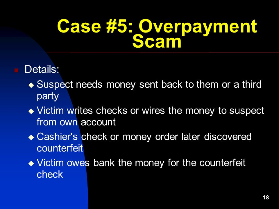 18 Case #5: Overpayment Scam Details:  Suspect needs money sent back to them or a third party  Victim writes checks or wires the money to suspect from own account  Cashier s check or money order later discovered counterfeit  Victim owes bank the money for the counterfeit check