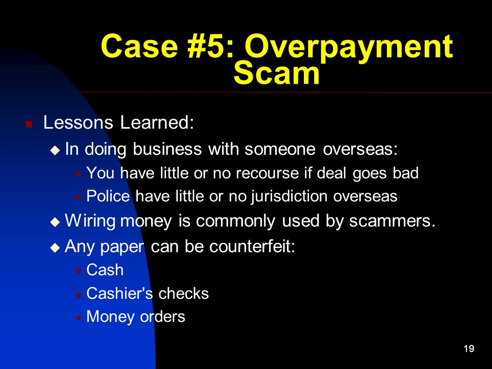 19 Case #5: Overpayment Scam Lessons Learned:  In doing business with someone overseas:  You have little or no recourse if deal goes bad  Police have little or no jurisdiction overseas  Wiring money is commonly used by scammers.