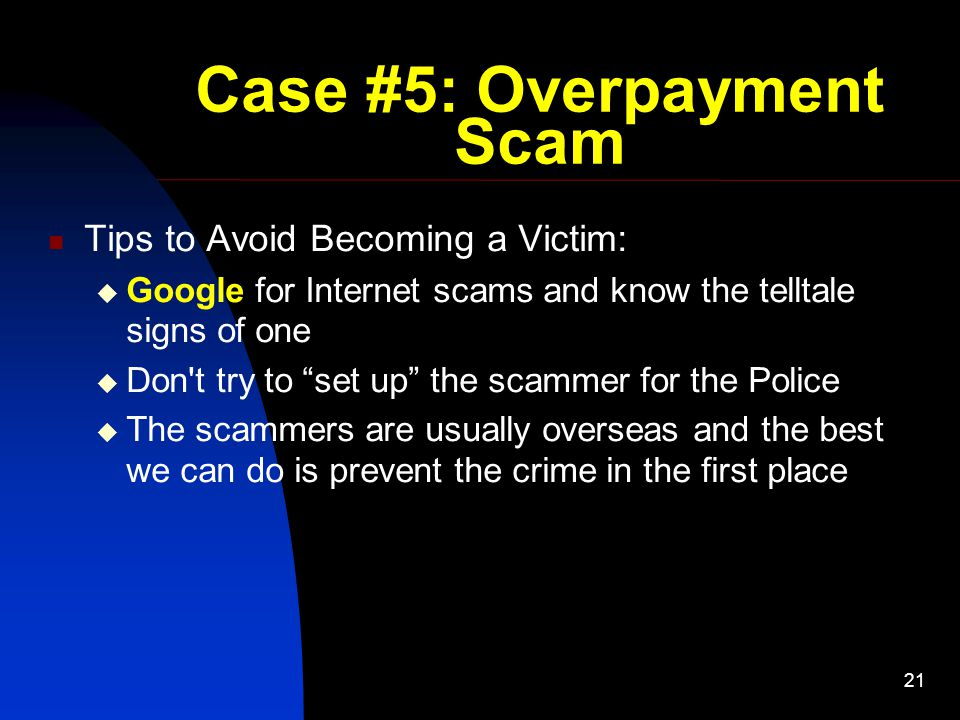 21 Case #5: Overpayment Scam Tips to Avoid Becoming a Victim:  Google for Internet scams and know the telltale signs of one  Don t try to set up the scammer for the Police  The scammers are usually overseas and the best we can do is prevent the crime in the first place