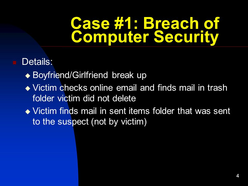 4 Case #1: Breach of Computer Security Details:  Boyfriend/Girlfriend break up  Victim checks online email and finds mail in trash folder victim did not delete  Victim finds mail in sent items folder that was sent to the suspect (not by victim)