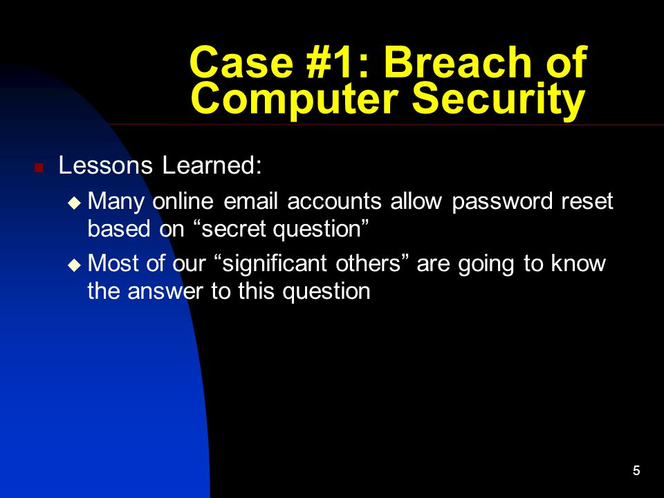 "5 Case #1: Breach of Computer Security Lessons Learned:  Many online email accounts allow password reset based on ""secret question""  Most of our ""si"