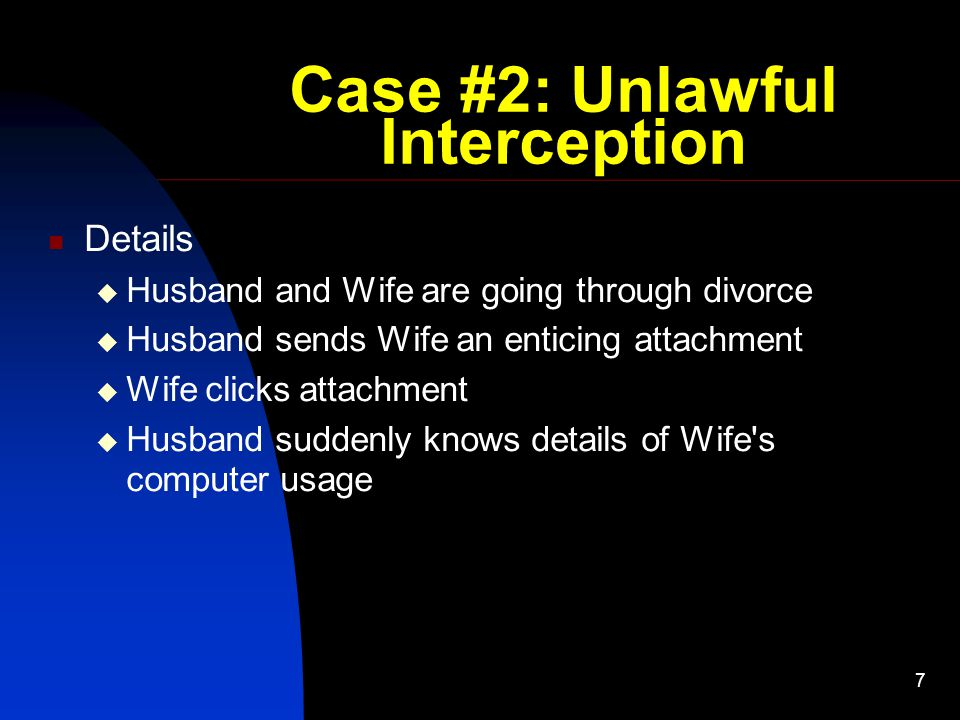 7 Case #2: Unlawful Interception Details  Husband and Wife are going through divorce  Husband sends Wife an enticing attachment  Wife clicks attachment  Husband suddenly knows details of Wife s computer usage