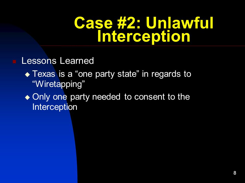 "8 Case #2: Unlawful Interception Lessons Learned  Texas is a ""one party state"" in regards to ""Wiretapping""  Only one party needed to consent to the"