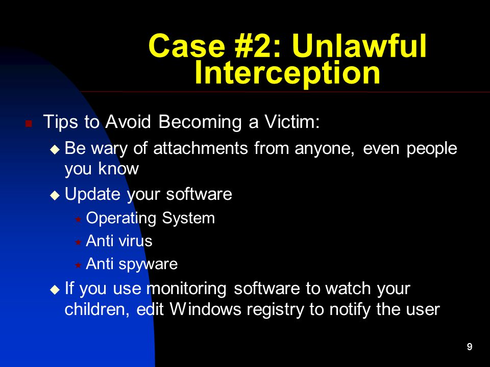 9 Case #2: Unlawful Interception Tips to Avoid Becoming a Victim:  Be wary of attachments from anyone, even people you know  Update your software  Operating System  Anti virus  Anti spyware  If you use monitoring software to watch your children, edit Windows registry to notify the user