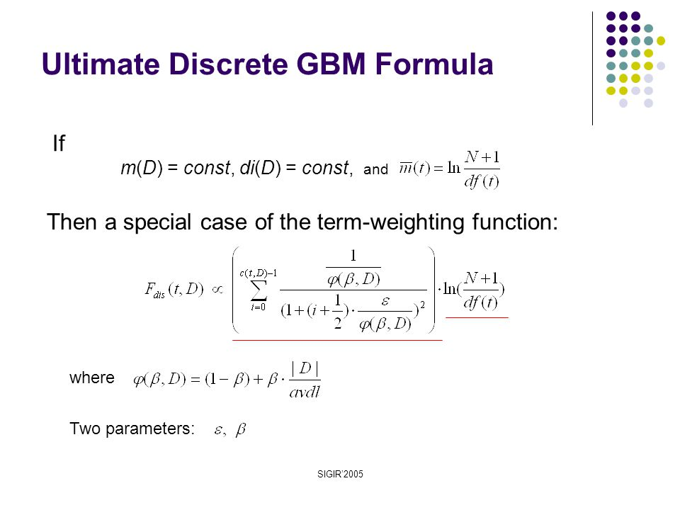 SIGIR'2005 Then a special case of the term-weighting function: where Two parameters: If m(D) = const, di(D) = const, and Ultimate Discrete GBM Formula
