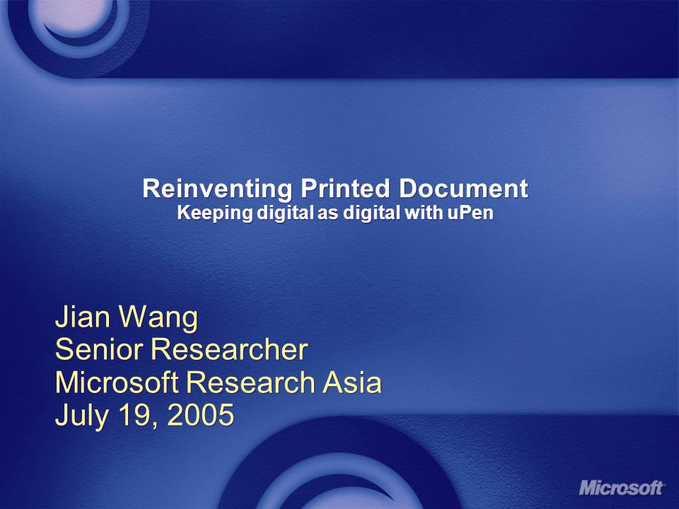 Reinventing Printed Document Keeping digital as digital with uPen Jian Wang Senior Researcher Microsoft Research Asia July 19, 2005 Jian Wang Senior Researcher Microsoft Research Asia July 19, 2005