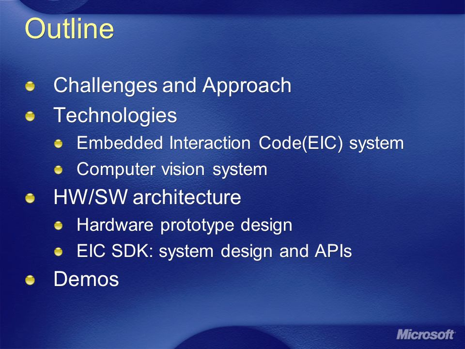 Outline Challenges and Approach Technologies Embedded Interaction Code(EIC) system Computer vision system HW/SW architecture Hardware prototype design EIC SDK: system design and APIs Demos Challenges and Approach Technologies Embedded Interaction Code(EIC) system Computer vision system HW/SW architecture Hardware prototype design EIC SDK: system design and APIs Demos
