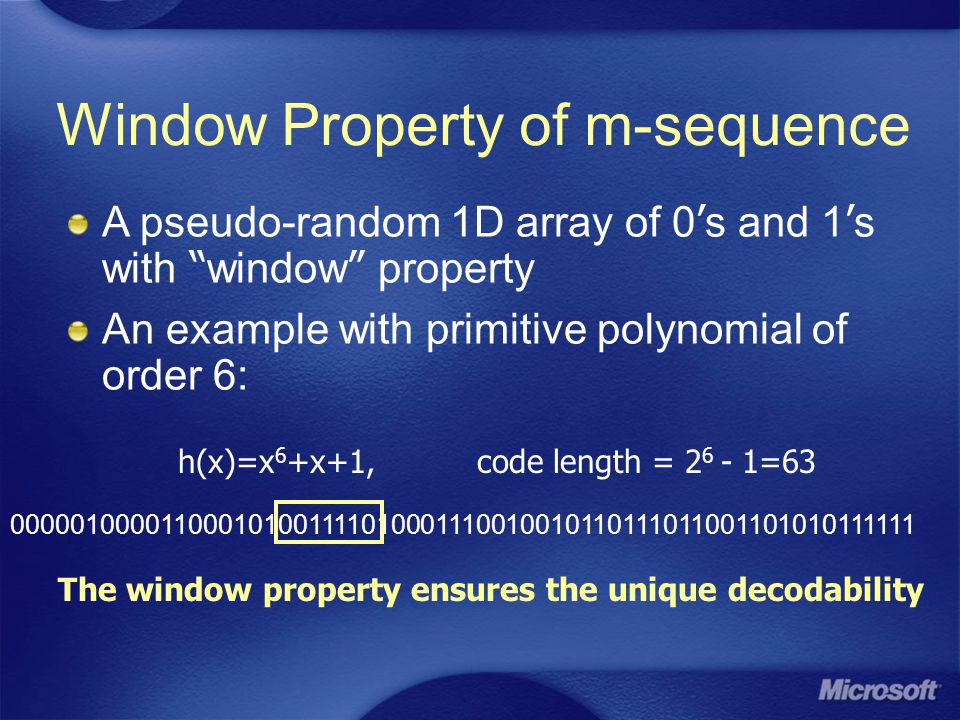A pseudo-random 1D array of 0 ' s and 1 ' s with window property An example with primitive polynomial of order 6: 000001000011000101001111010001110010010110111011001101010111111 h(x)=x 6 +x+1, code length = 2 6 - 1=63 The window property ensures the unique decodability Window Property of m-sequence