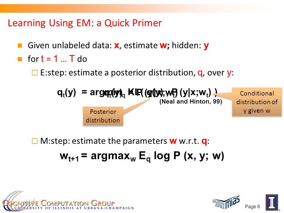Other Version of EM: Hard EM Standard EM E-step: argmin q KL(q t (y),P (y x;w t )) M-step: argmax w E q log P (x, y; w) Hard EM E-step: M-step: argmax w E q log P (x, y; w) Page 7 q(y) = ± y = y * y * = argmax y P(y   x,w) Not clear which version To use!!!