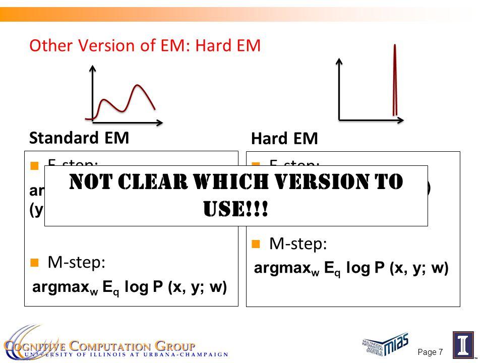 Other Version of EM: Hard EM Standard EM E-step: argmin q KL(q t (y),P (y|x;w t )) M-step: argmax w E q log P (x, y; w) Hard EM E-step: M-step: argmax