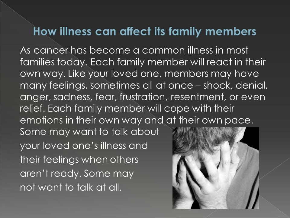As cancer has become a common illness in most families today. Each family member will react in their own way. Like your loved one, members may have ma