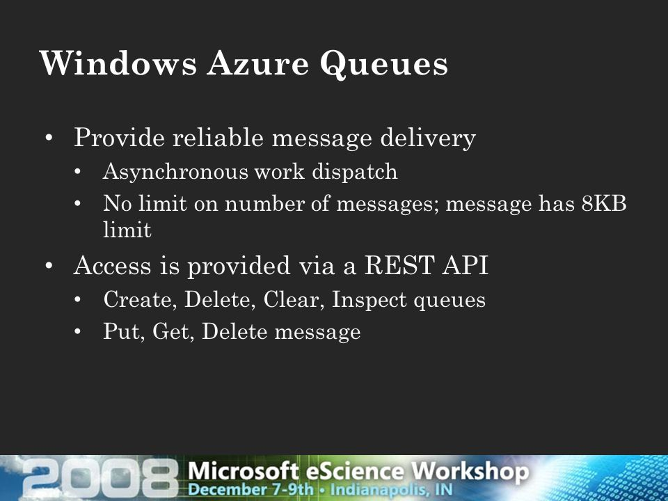 Windows Azure Queues Provide reliable message delivery Asynchronous work dispatch No limit on number of messages; message has 8KB limit Access is provided via a REST API Create, Delete, Clear, Inspect queues Put, Get, Delete message