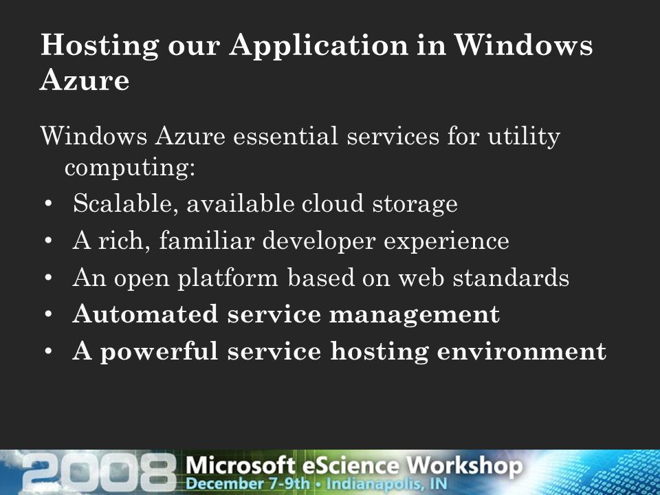 Hosting our Application in Windows Azure Windows Azure essential services for utility computing: Scalable, available cloud storage A rich, familiar developer experience An open platform based on web standards Automated service management A powerful service hosting environment
