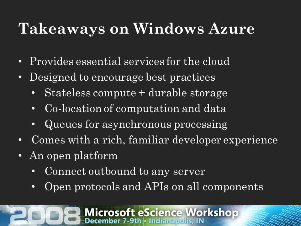 Takeaways on Windows Azure Provides essential services for the cloud Designed to encourage best practices Stateless compute + durable storage Co-location of computation and data Queues for asynchronous processing Comes with a rich, familiar developer experience An open platform Connect outbound to any server Open protocols and APIs on all components