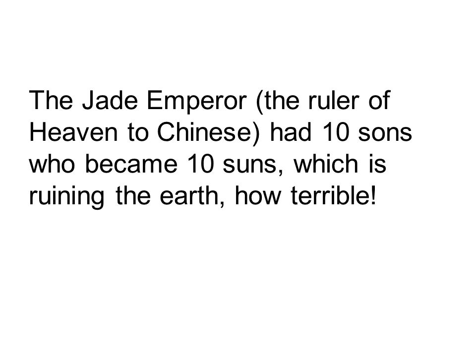 The Jade Emperor (the ruler of Heaven to Chinese) had 10 sons who became 10 suns, which is ruining the earth, how terrible!
