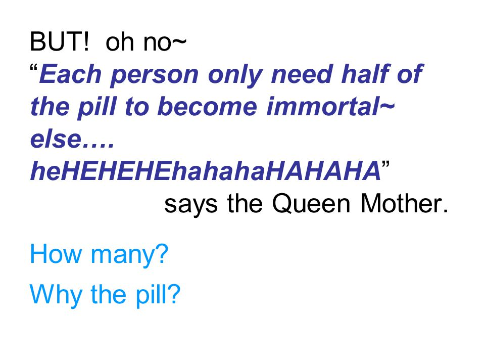"BUT! oh no~ ""Each person only need half of the pill to become immortal~ else…. heHEHEHEhahahaHAHAHA"" says the Queen Mother. How many? Why the pill?"