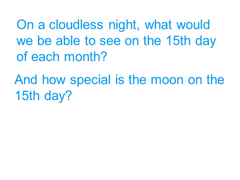 And how special is the moon on the 15th day? On a cloudless night, what would we be able to see on the 15th day of each month?