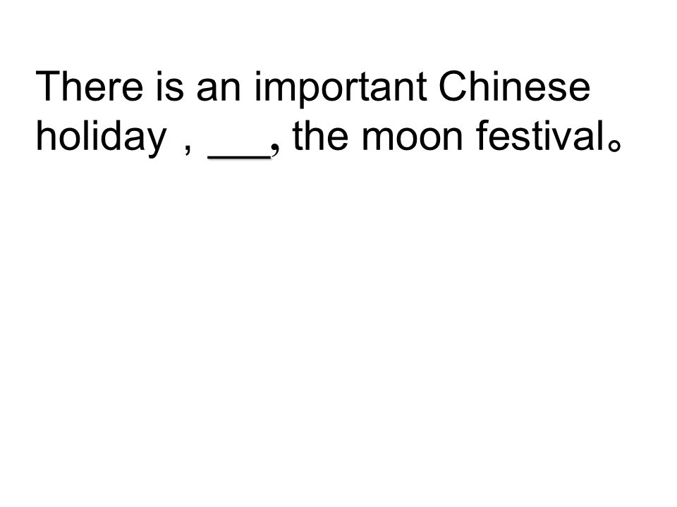 ___ There is an important Chinese holiday , ___, the moon festival 。