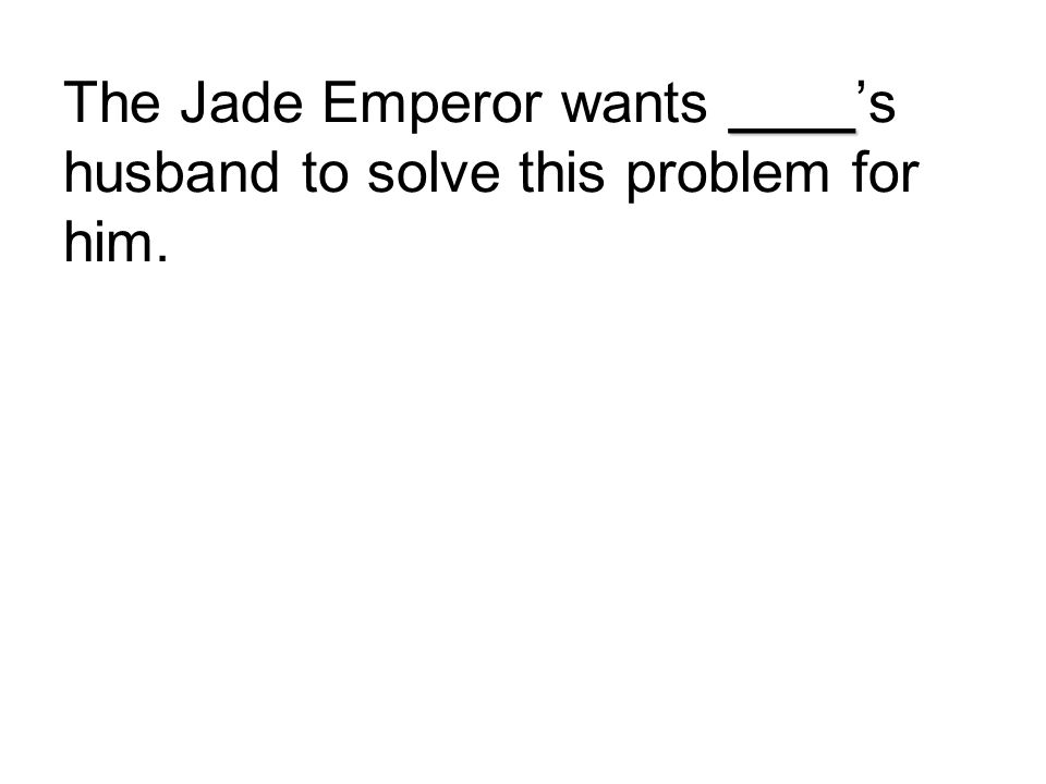 ____ The Jade Emperor wants ____'s husband to solve this problem for him.