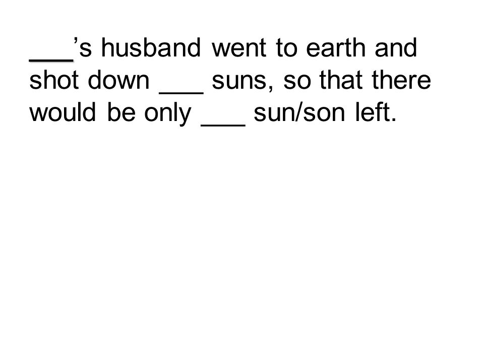 ___ ___'s husband went to earth and shot down ___ suns, so that there would be only ___ sun/son left.