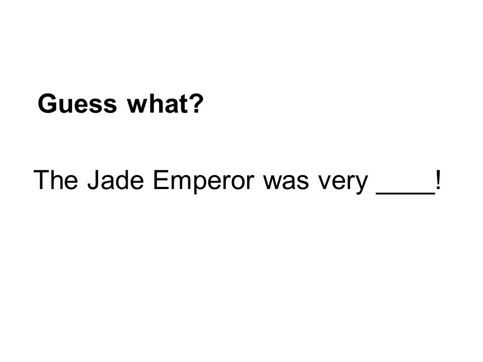 Guess what? The Jade Emperor was very ____!