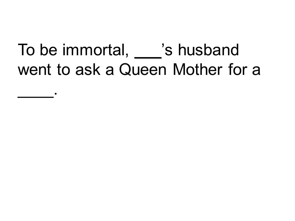 ___ To be immortal, ___'s husband went to ask a Queen Mother for a ____.