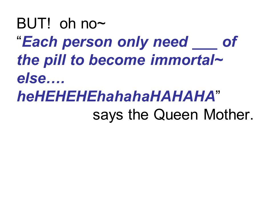 "BUT! oh no~ ""Each person only need ___ of the pill to become immortal~ else…. heHEHEHEhahahaHAHAHA"" says the Queen Mother."