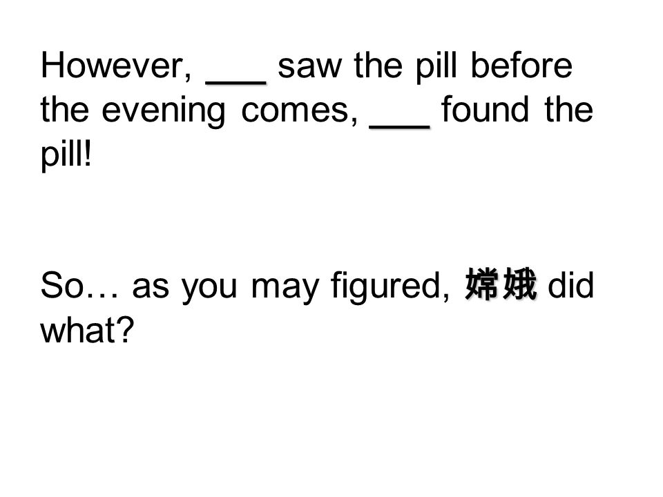 ___ ___ However, ___ saw the pill before the evening comes, ___ found the pill! 嫦娥 So… as you may figured, 嫦娥 did what?